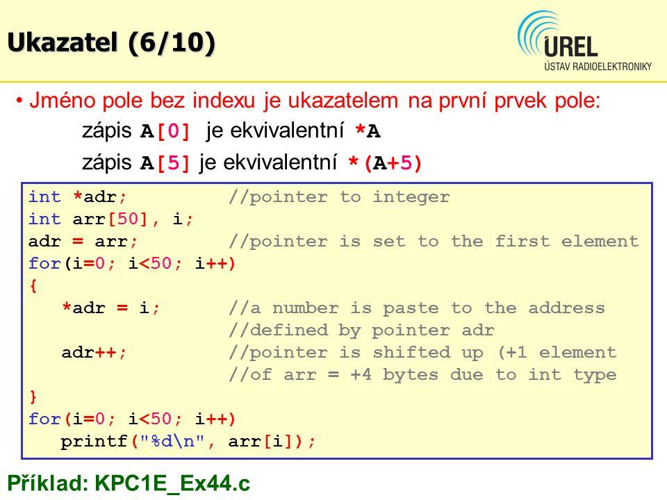 Ukazatel (6/10) Jméno pole bez indexu je ukazatelem na první prvek pole: zápis A[0] je ekvivalentní *A.